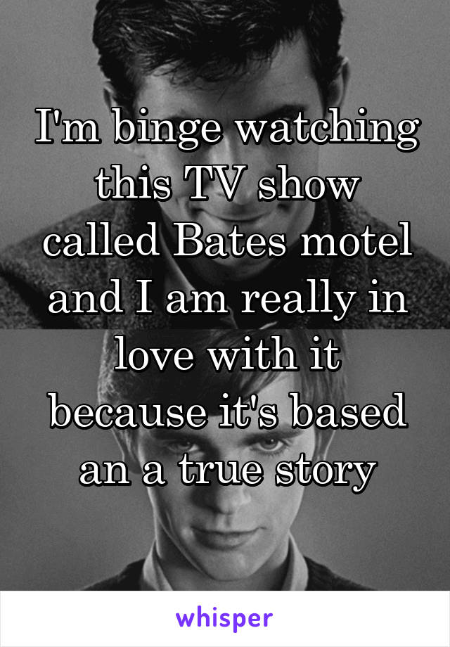 I'm binge watching this TV show called Bates motel and I am really in love with it because it's based an a true story