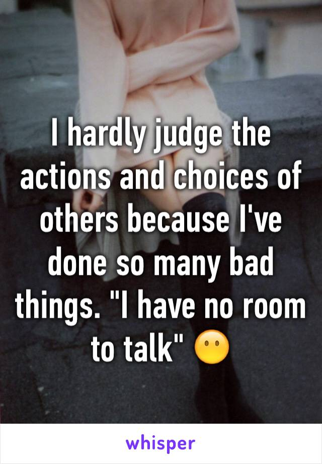 "I hardly judge the actions and choices of others because I've done so many bad things. ""I have no room to talk"" 😶"