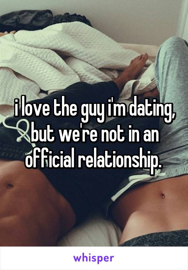 i love the guy i'm dating, but we're not in an official relationship.