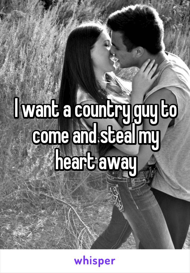 I want a country guy to come and steal my heart away