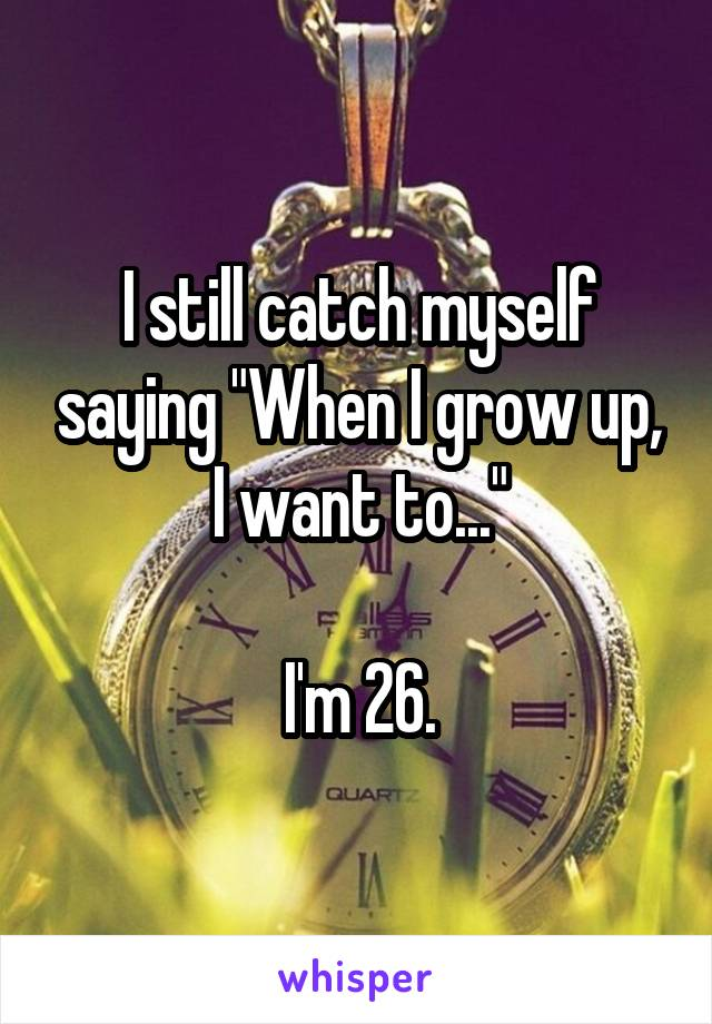 "I still catch myself saying ""When I grow up, I want to...""  I'm 26."