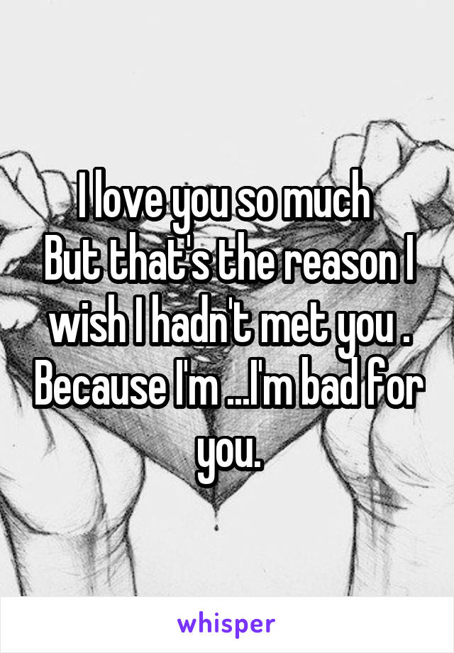 I love you so much  But that's the reason I wish I hadn't met you . Because I'm ...I'm bad for you.