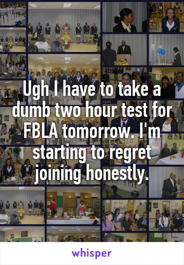 Ugh I have to take a dumb two hour test for FBLA tomorrow. I'm starting to regret joining honestly.