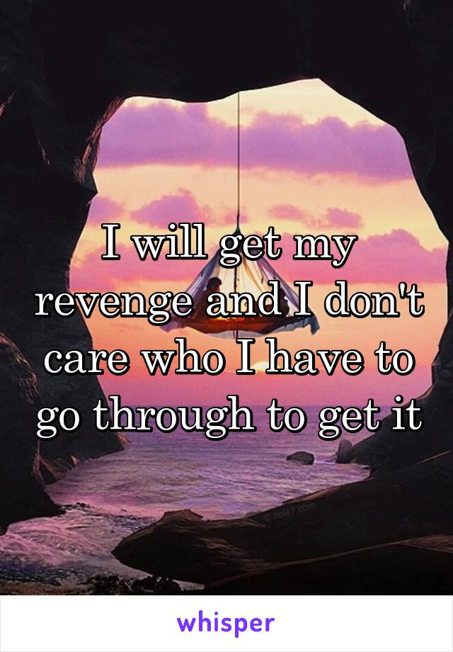 I will get my revenge and I don't care who I have to go through to get it