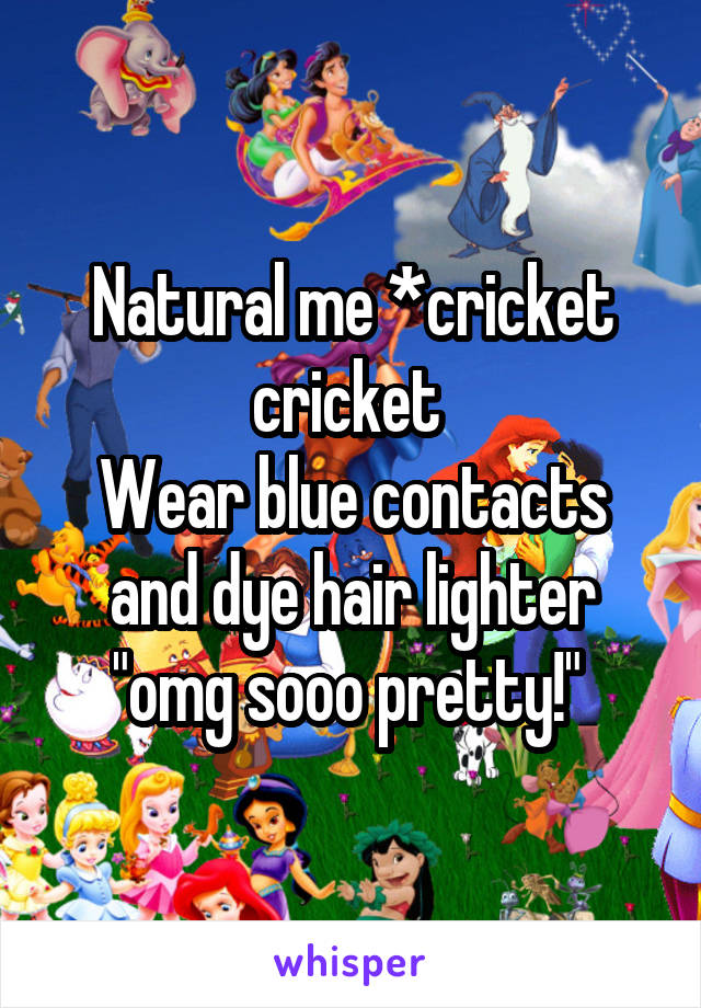 "Natural me *cricket cricket  Wear blue contacts and dye hair lighter ""omg sooo pretty!"""