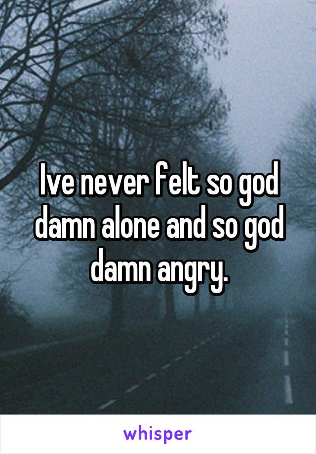 Ive never felt so god damn alone and so god damn angry.