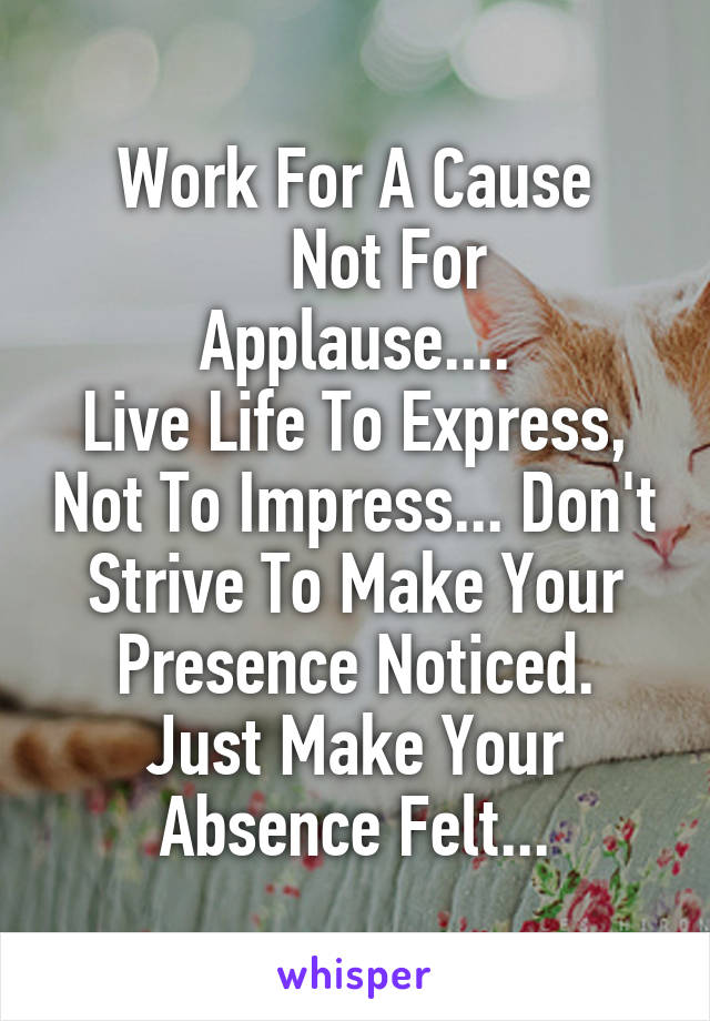 Work For A Cause     Not For Applause.... Live Life To Express, Not To Impress... Don't Strive To Make Your Presence Noticed. Just Make Your Absence Felt...