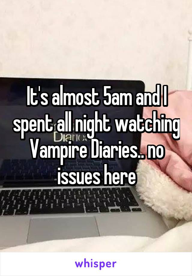 It's almost 5am and I spent all night watching Vampire Diaries.. no issues here
