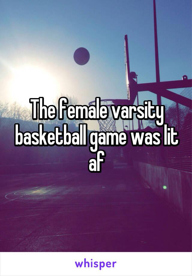 The female varsity basketball game was lit af
