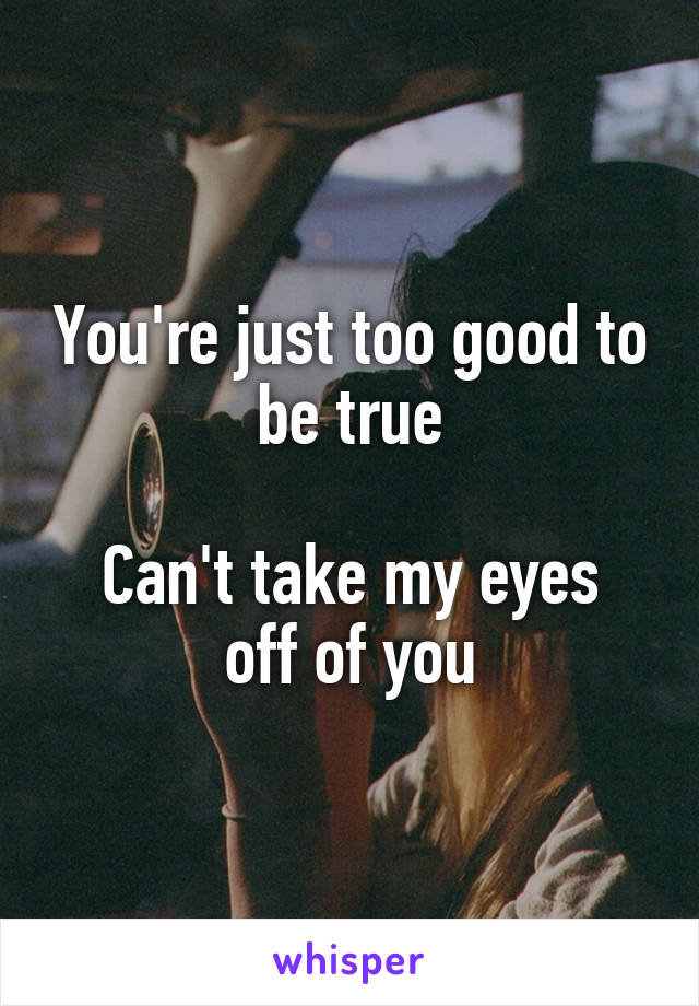 You're just too good to be true  Can't take my eyes off of you