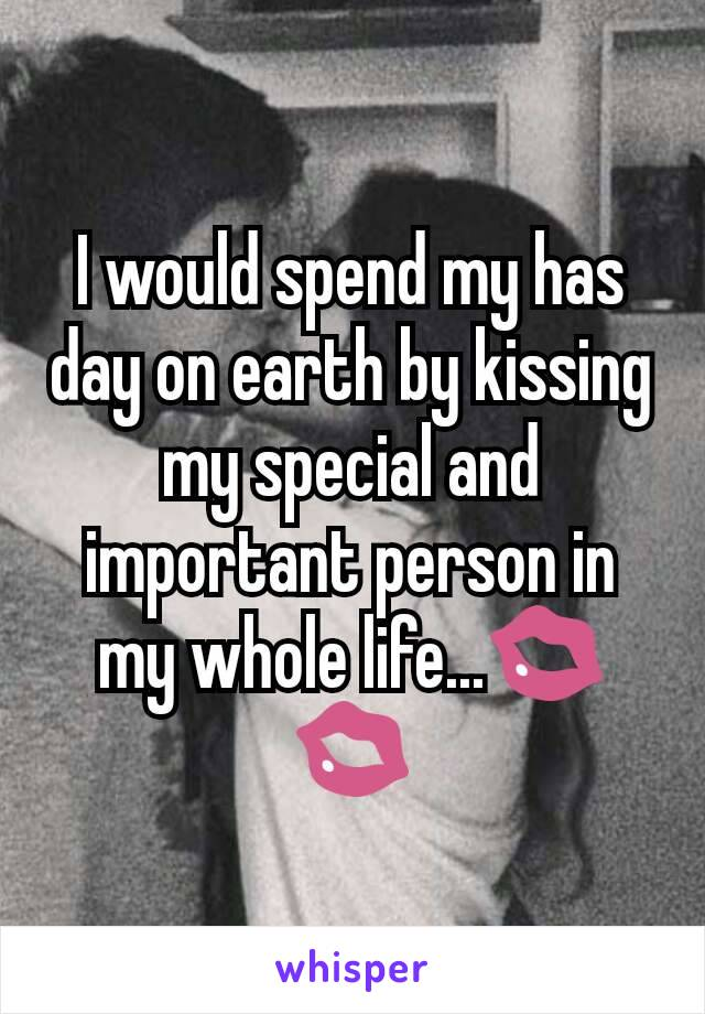I would spend my has day on earth by kissing my special and important person in my whole life...💋💋