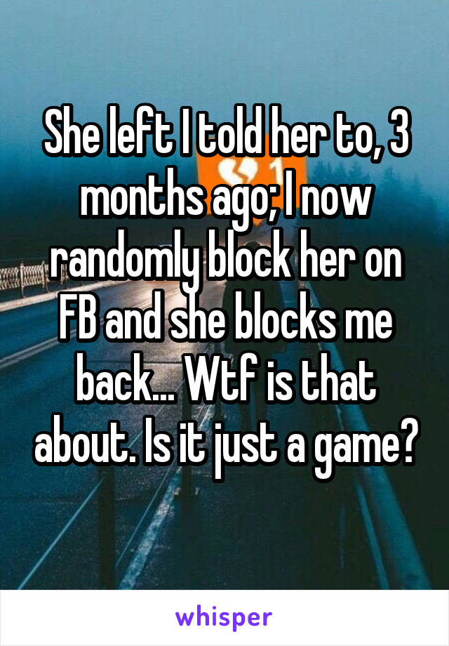 She left I told her to, 3 months ago; I now randomly block her on FB and she blocks me back... Wtf is that about. Is it just a game?