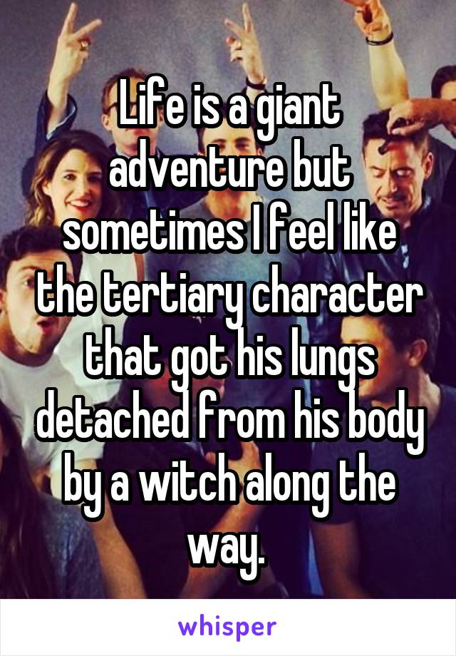 Life is a giant adventure but sometimes I feel like the tertiary character that got his lungs detached from his body by a witch along the way.