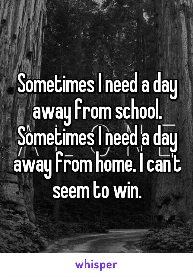 Sometimes I need a day away from school. Sometimes I need a day away from home. I can't seem to win.