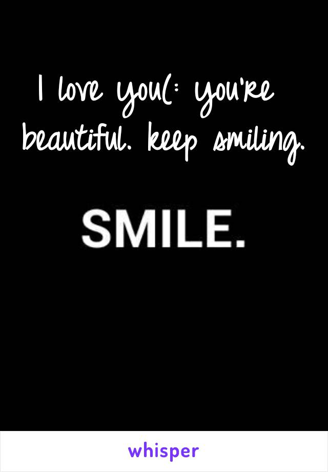 I love you(: you're beautiful. keep smiling.