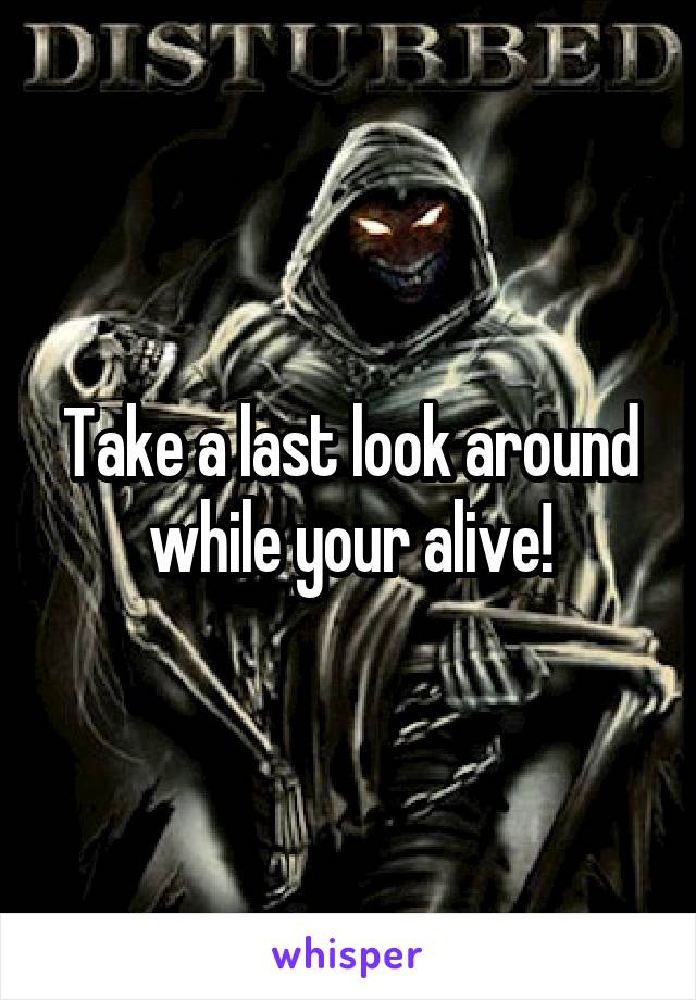 Take a last look around while your alive!