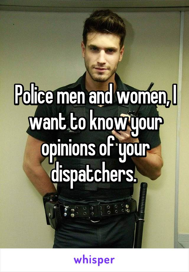 Police men and women, I want to know your opinions of your dispatchers.