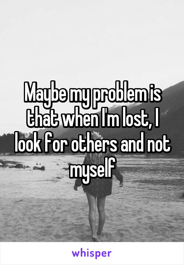 Maybe my problem is that when I'm lost, I look for others and not myself