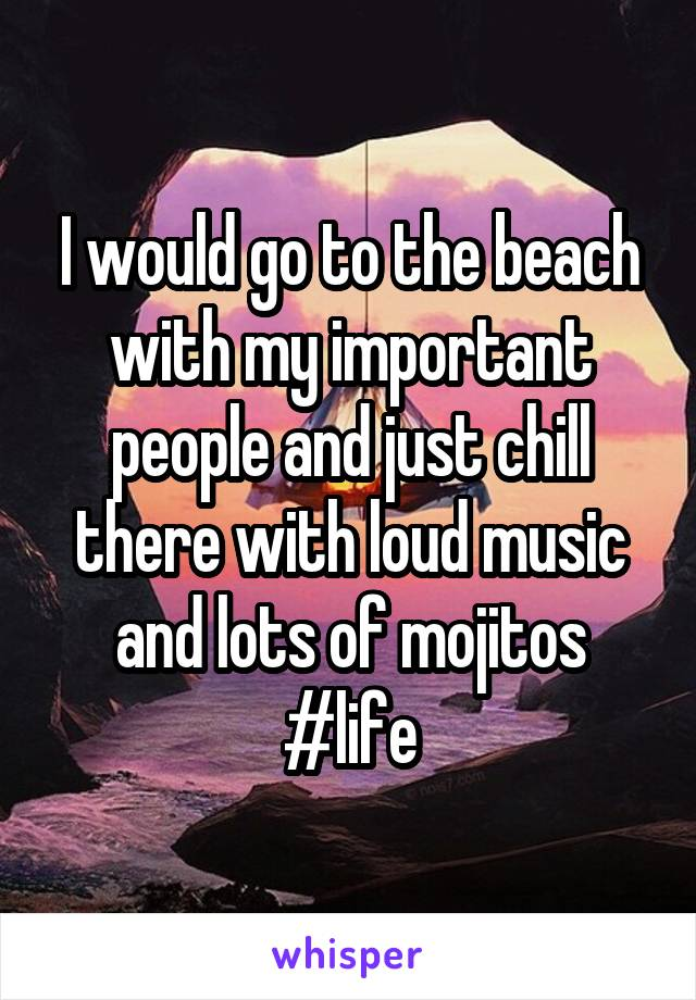 I would go to the beach with my important people and just chill there with loud music and lots of mojitos #life