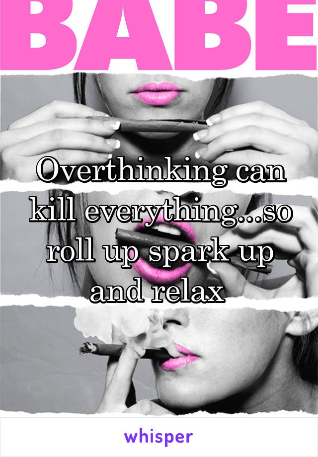 Overthinking can kill everything...so roll up spark up and relax