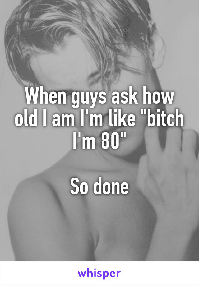 "When guys ask how old I am I'm like ""bitch I'm 80""  So done"