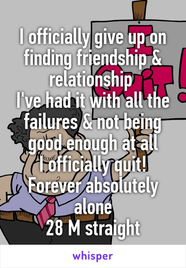 I officially give up on finding friendship & relationship  I've had it with all the failures & not being good enough at all I officially quit! Forever absolutely alone 28 M straight