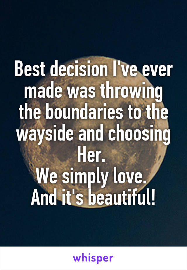 Best decision I've ever made was throwing the boundaries to the wayside and choosing Her.  We simply love.  And it's beautiful!