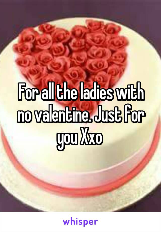 For all the ladies with no valentine. Just for you Xxo
