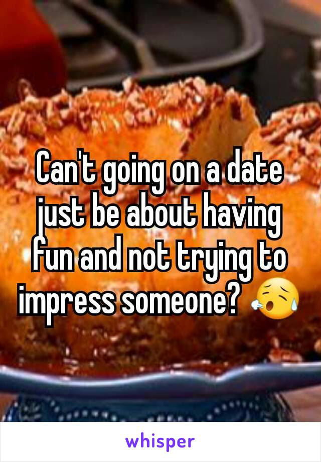 Can't going on a date just be about having fun and not trying to impress someone? 😥