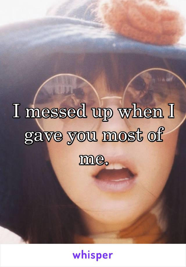 I messed up when I gave you most of me.