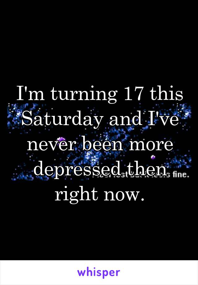 I'm turning 17 this Saturday and I've never been more depressed then right now.