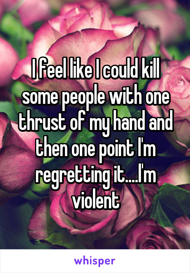 I feel like I could kill some people with one thrust of my hand and then one point I'm regretting it....I'm violent