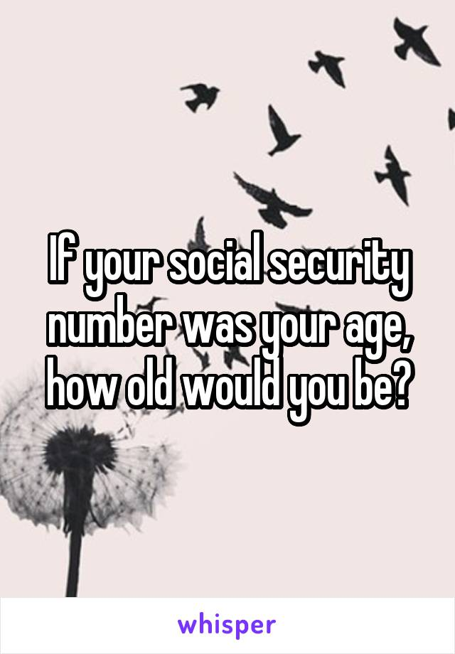 If your social security number was your age, how old would you be?