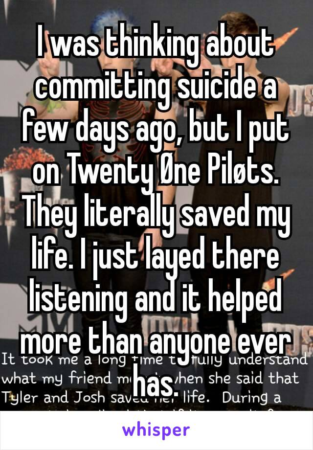 I was thinking about committing suicide a few days ago, but I put on Twenty Øne Piløts. They literally saved my life. I just layed there listening and it helped more than anyone ever has.