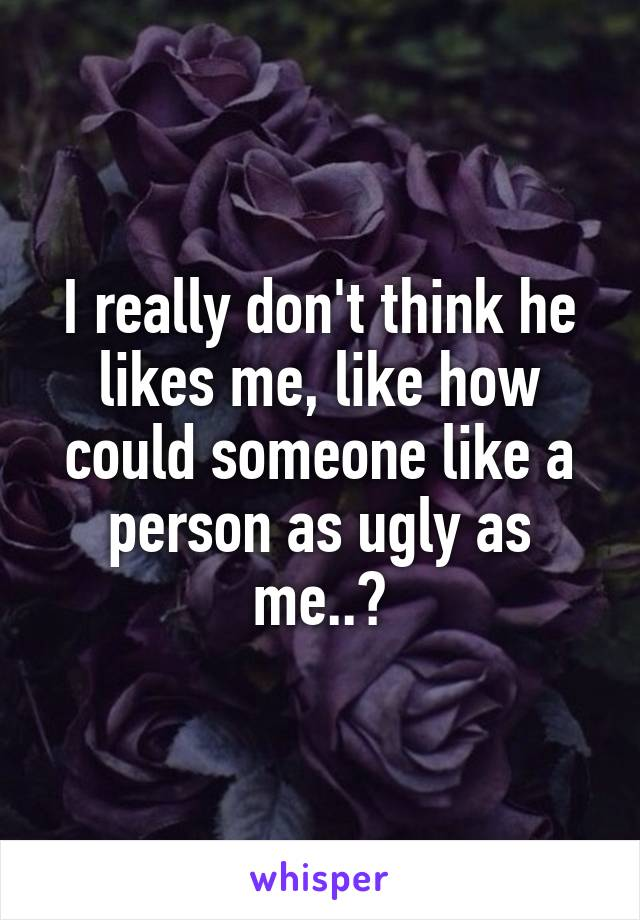 I really don't think he likes me, like how could someone like a person as ugly as me..?