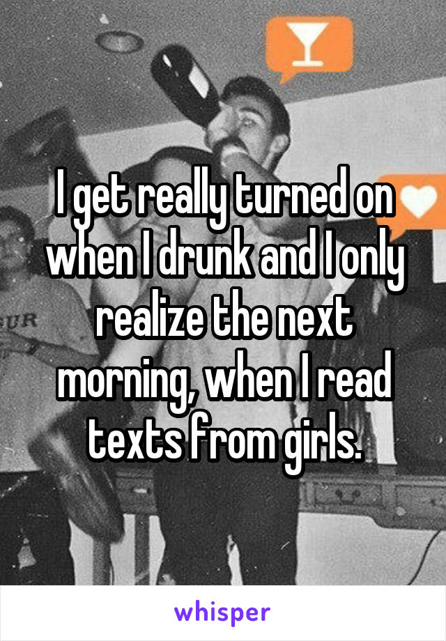 I get really turned on when I drunk and I only realize the next morning, when I read texts from girls.