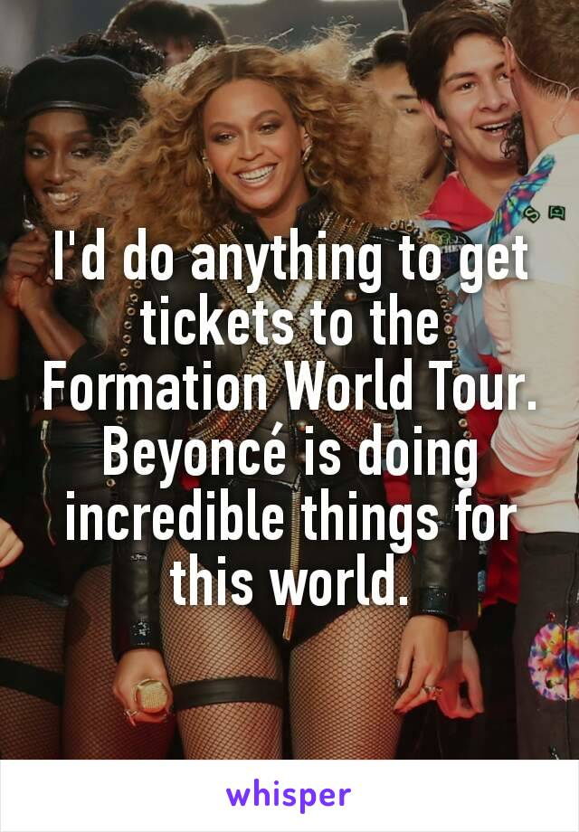 I'd do anything to get tickets to the Formation World Tour. Beyoncé is doing incredible things for this world.