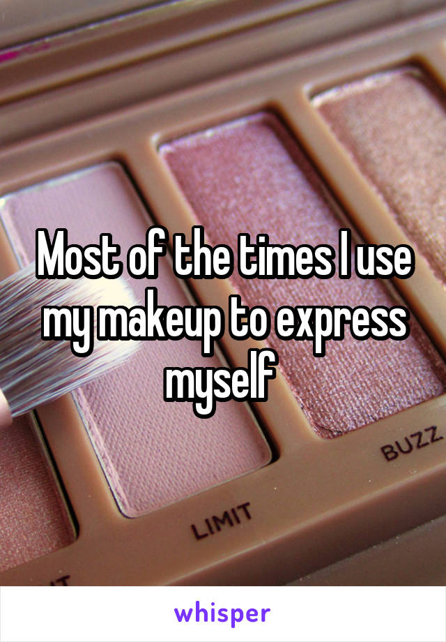 Most of the times I use my makeup to express myself