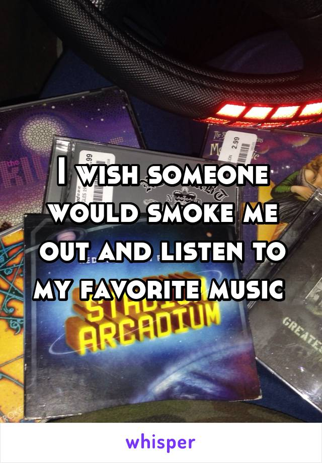I wish someone would smoke me out and listen to my favorite music