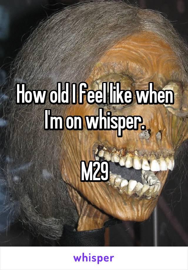 How old I feel like when I'm on whisper.  M29