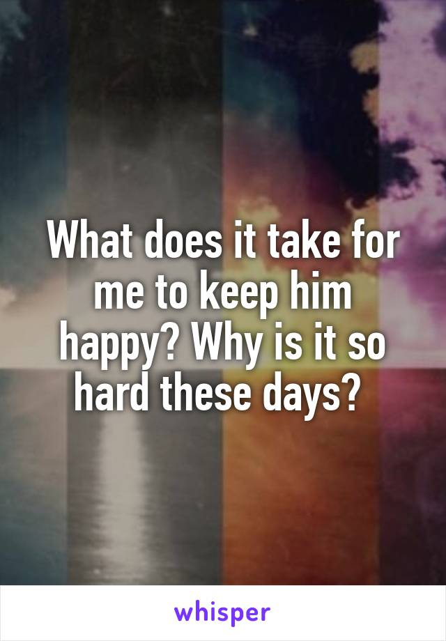 What does it take for me to keep him happy? Why is it so hard these days?