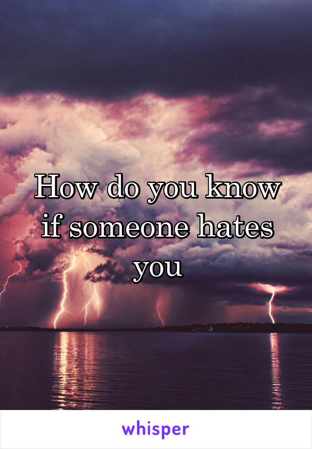 How do you know if someone hates you