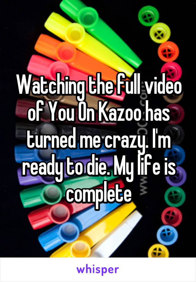 Watching the full video of You On Kazoo has turned me crazy. I'm ready to die. My life is complete