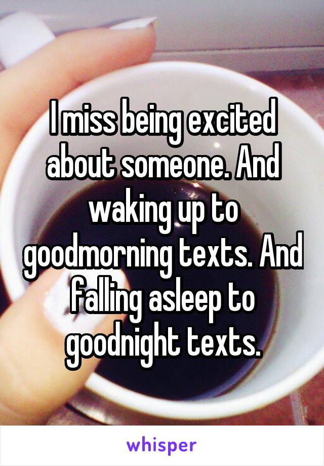 I miss being excited about someone. And waking up to goodmorning texts. And falling asleep to goodnight texts.