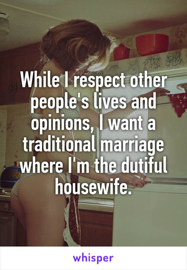 While I respect other people's lives and opinions, I want a traditional marriage where I'm the dutiful housewife.