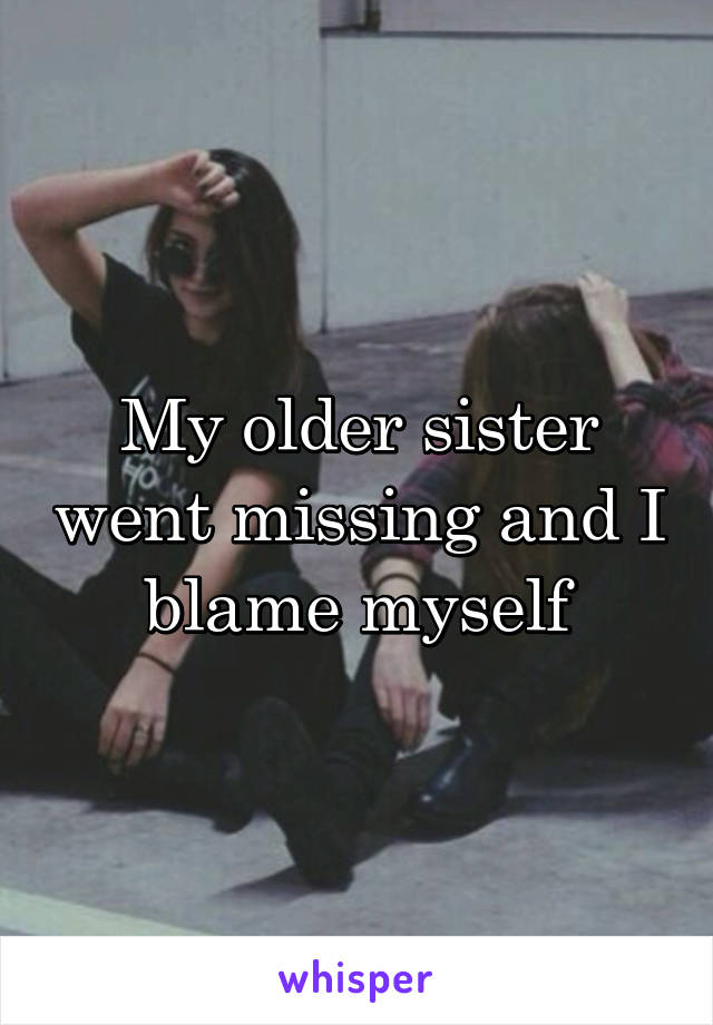 My older sister went missing and I blame myself