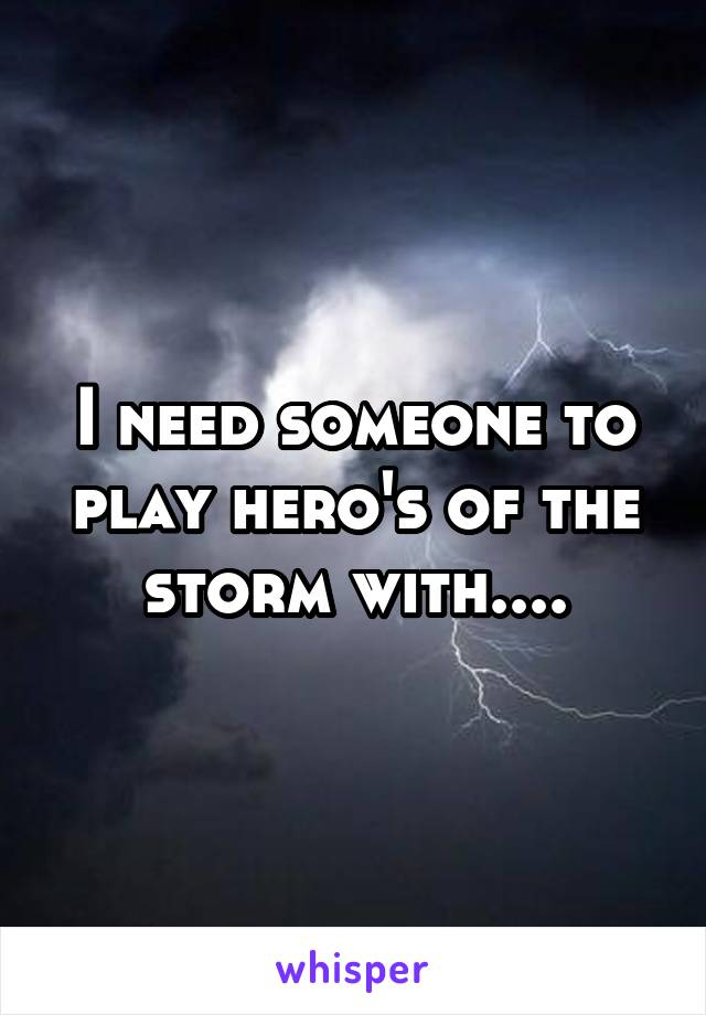 I need someone to play hero's of the storm with....
