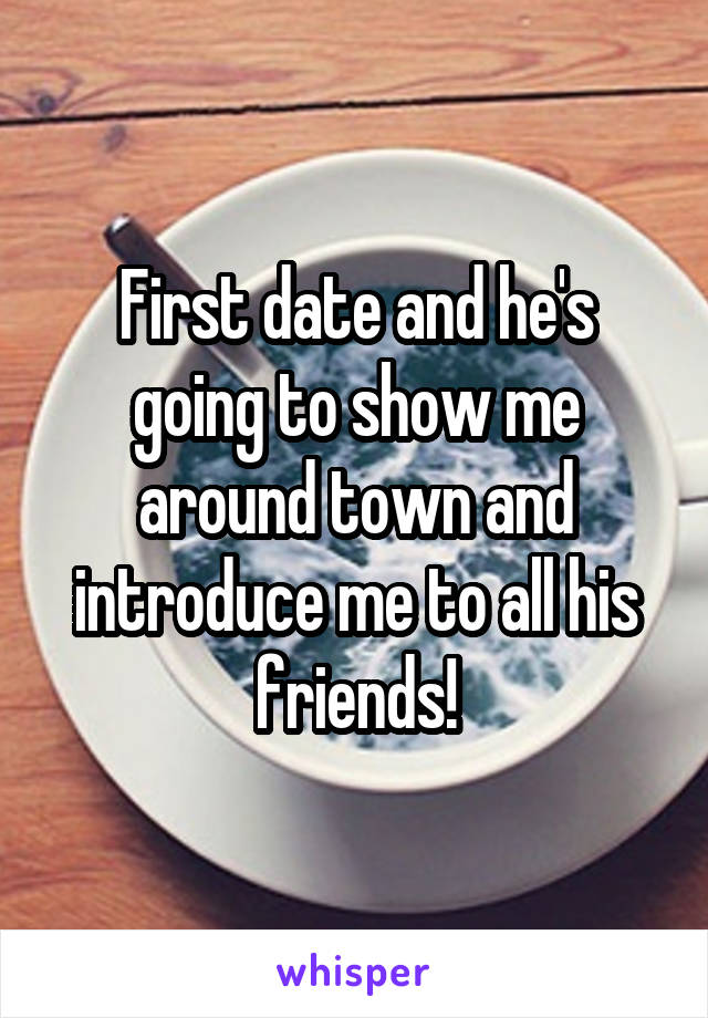 First date and he's going to show me around town and introduce me to all his friends!