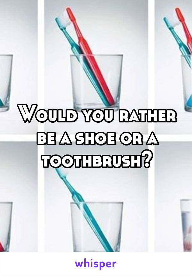 Would you rather be a shoe or a toothbrush?