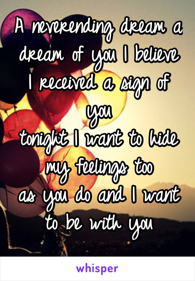 A neverending dream a dream of you I believe I received a sign of you tonight I want to hide my feelings too as you do and I want to be with you